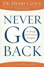 Never Go Back : 10 Things You'll Never Do Again - Dr Henry Cloud