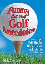 Funny (but true) Golf Anecdotes : about Tiger, Phil, Bubba, Rory, Rickie, Jack, Arnie, and all the rest. - Dick Crouser