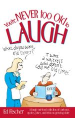 You're Never too Old to Laugh : A laugh-out-loud collection of cartoons, quotes, jokes, and trivia on growing older - Ed Fischer