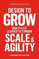 Design to Grow : How Coca-Cola Learned to Combine Scale and Agility (and How You Can Too) - David Butler
