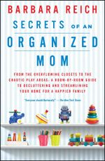 Secrets of an Organized Mom : From the Overflowing Closets to the Chaotic Play Areas: A Room-by-Room Guide to Decluttering and Streamlining Your Home for a Happier Family - Barbara Reich