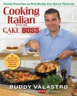 Cooking Italian with the Cake Boss : Family Favorites as Only Buddy Can Serve Them Up - Buddy Valastro