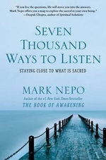 Seven Thousand Ways to Listen : Staying Close to What Is Sacred - Mark Nepo