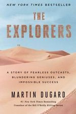 The Explorers : A Story of Fearless Outcasts, Blundering Geniuses, and Impossible Success - Martin Dugard