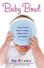 Baby Bowl : Home-Cooked Meals for Happy, Healthy Babies and Toddlers - Kim McCosker