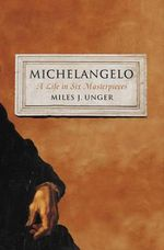 Michelangelo : A Life in Six Masterpieces - Miles J. Unger