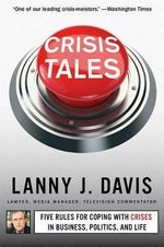 Crisis Tales : Five Rules for Coping with Crises in Business, Politics, and Life - Lanny J Davis
