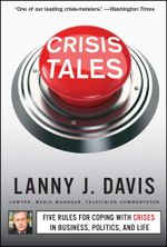 Crisis Tales : Five Rules for Coping with Crises in Business, Politics, and Life - Lanny J. Davis