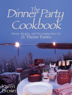 Dinner Party Cookbook : Menus Recipes and Decorating Ideas for 21 Theme Parties - Karen Lancaster