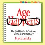 Age Happens : The Best Quotes & Cartoons about Growing Older - Bruce Lansky