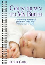 Countdown to My Birth : A day by day account from your baby's point of view - Julie B Carr