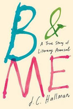 B & Me : A True Story of Literary Arousal - J. C. Hallman