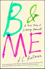 B & Me : A True Story of Literary Arousal - J.C. Hallman