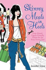 Skinny Meals in Heels : Prep-Ahead, Figure-Friendly Dishes for the Busy Home Chef - Jennifer Joyce