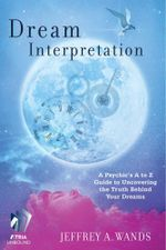 Dream Interpretation : A Psychic's A to Z Guide to Uncovering the Truth Behind Your Dreams - Jeffrey A. Wands