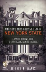 America's Most Ghostly Places: New York State : A Psychic Medium's Guide to Investigating Haunted Locations - Jeffrey A. Wands