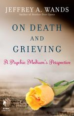 On Death and Grieving : A Psychic Medium's Perspective - Jeffrey A. Wands