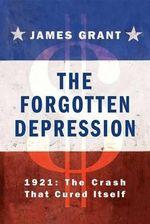 The Forgotten Depression : 1921: The Crash That Cured Itself - James Grant