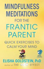 Mindfulness Meditations for the Frantic Parent : The Now Effect - Elisha Goldstein