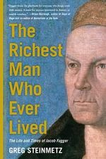 The Richest Man Who Ever Lived : The Life and Times of Jacob Fugger - Greg Steinmetz
