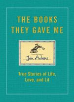 The Books They Gave Me : True Stories of Life, Love, and Lit - Jen Adams