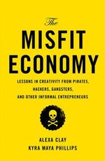 The Misfit Economy : Lessons in Creativity from Pirates, Hackers, Gangsters and Other Tales of Informal Ingenuity - Alexa Clay