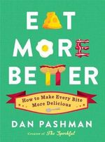 Eat More Better : How to Make Every Bite More Delicious - Dan Pashman