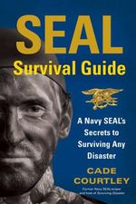 SEAL Survival Guide : A Navy SEAL's Secrets to Surviving Any Disaster - Cade Courtley