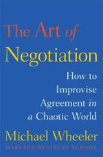The Art of Negotiation : How to Improvise Agreement in a Chaotic World - Michael Wheeler