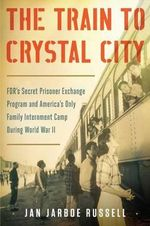 The Train to Crystal City : FDR S Secret Prisoner Exchange Program and America S Only Family Internment Camp During World War II - Jan Jarboe Russell
