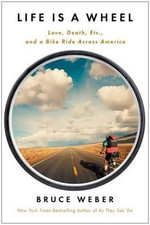 Life Is a Wheel : Love, Death, Etc., and a Bike Ride Across America - Bruce Weber
