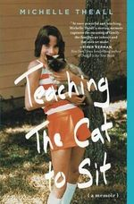 Teaching the Cat to Sit : A Memoir - Michelle Theall