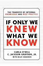 If Only We Knew What We Know : The Transfer of Internal Knowledge and Best Practice - Carla O'Dell