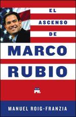 El Ascenso de Marco Rubio - Manuel Roig-Franzia