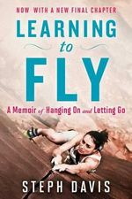 Learning to Fly : A Memoir of Hanging on and Letting Go - Steph Davis