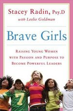 Brave Girls : Raising Young Women with Passion and Purpose to Become Powerful Leaders - Stacey Radin