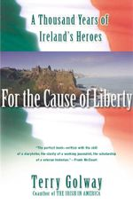 For the Cause of Liberty : A Thousand Years of Ireland's Heroes - Terry Golway
