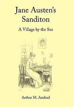Jane Austen's Sanditon :  A Village by the Sea - Arthur M. Axelrad