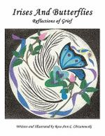 Irises and Butterflies Reflections of Grief - Rose-Ann C. Chrzanowski