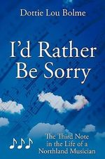 I'd Rather Be Sorry : The Third Note in the Life of a Northland Musician - Dottie Lou Bolme