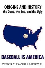 Baseball Is America : Origins and History: The Good, the Bad, and the Ugly - Victor Alexander Baltov Jr