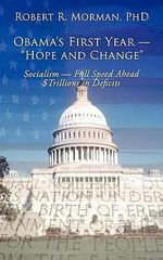 "Obama's First Year -""hope and Change"" : Socialism - Full Speed Ahead $trillions in Deficits - Robert R., Ph.D. Morman"