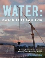 Water :  Catch It If You Can: A Simple Guide to Saving, Storing and Reusing Water - Susan Pearlstine