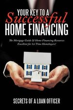 Your Key to a Successful Home Financing :  The Mortgage Guide & Home Financing Resources Excellent for 1st Time Homebuyers! - Secrets of a Loan Officer