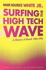 Surfing the High Tech Wave : A History of Novell 1980-1990 - Roger Bourke, Jr. White