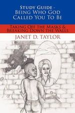 Study Guide -- Being Who God Called You to Be : Taking Off the Masks & Breaking Down the Walls - Janet D. Taylor