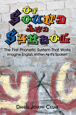 Of Sound and Symbol : The First Phonetic System That Works: Imagine English Written as It's Spoken - Daniel Joseph Cesar