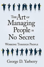 The Art of Managing People Is No Secret : Working Through People - George D. Yarberry