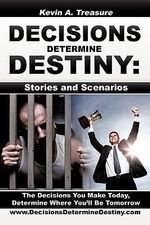 Decisions Determine Destiny : Stories & Scenarios - Kevin A. Treasure