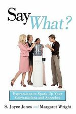 Say What? : Expressions to Spark Up Your Conversations and Speeches - S. Joyce Jones